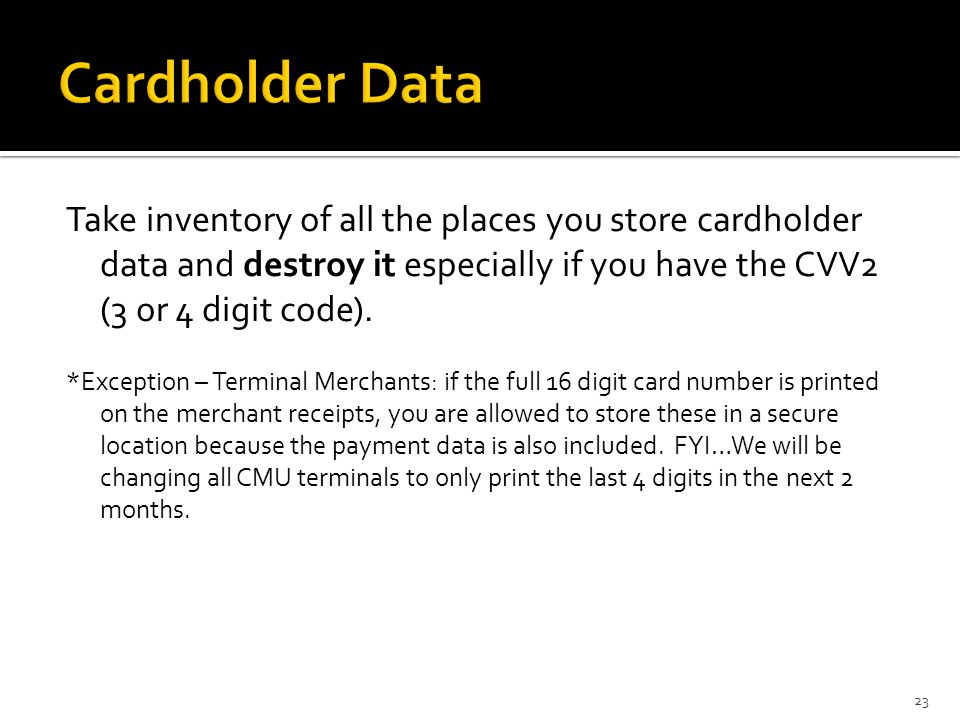 Take inventory of all the places you store cardholder data and destroy it especially if you have the CVV2 (3 or 4 digit code). *Exception – Terminal M