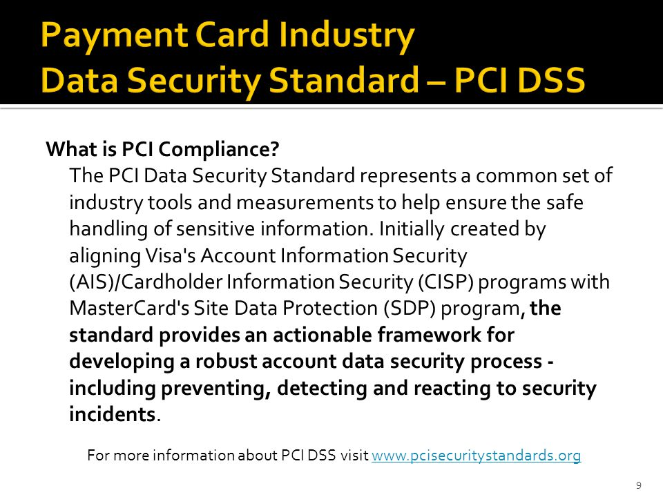 What is PCI Compliance? The PCI Data Security Standard represents a common set of industry tools and measurements to help ensure the safe handling of