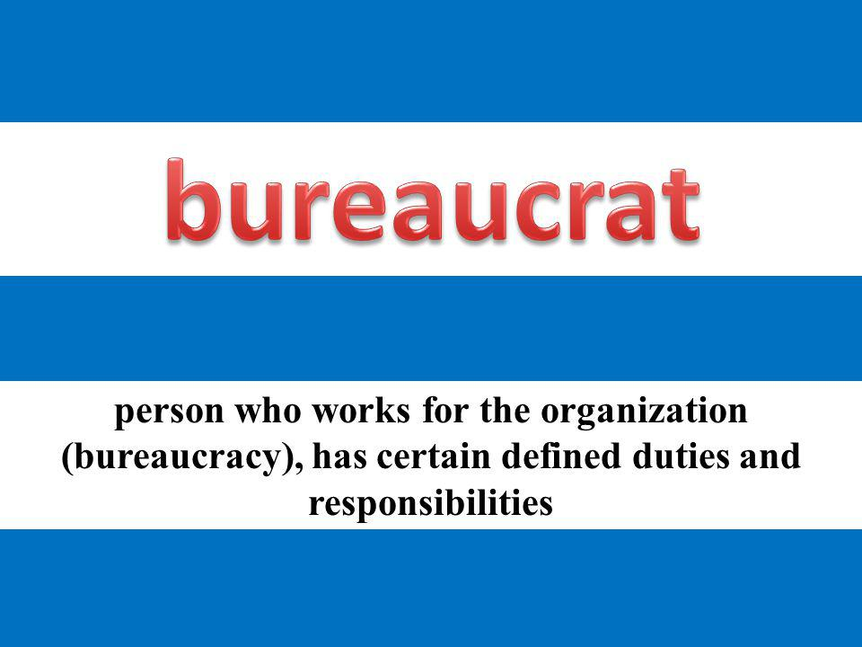 person who works for the organization (bureaucracy), has certain defined duties and responsibilities