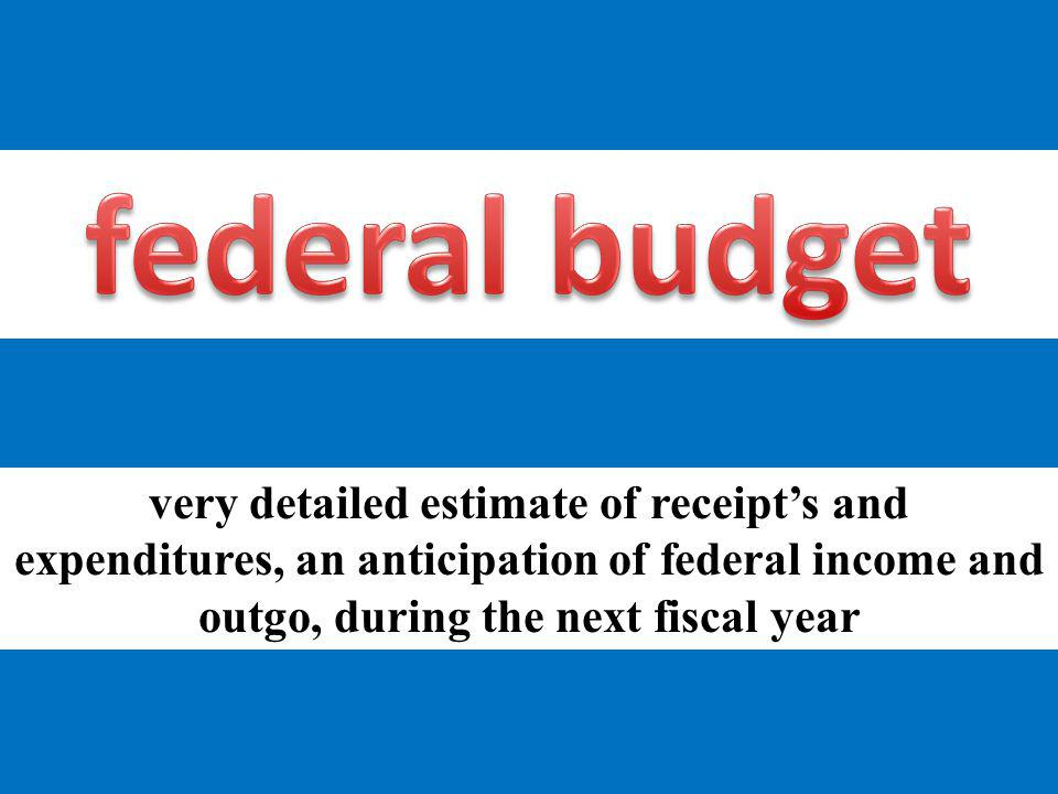 very detailed estimate of receipts and expenditures, an anticipation of federal income and outgo, during the next fiscal year