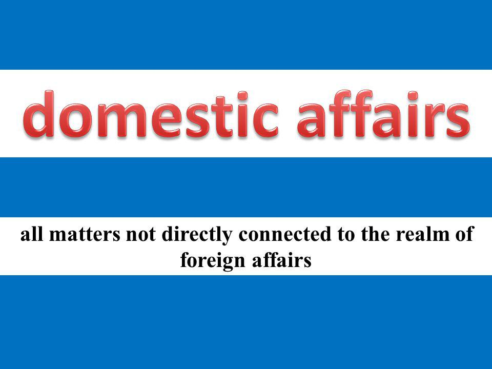 all matters not directly connected to the realm of foreign affairs