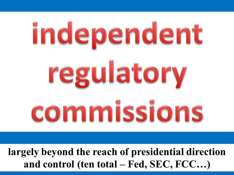 largely beyond the reach of presidential direction and control (ten total – Fed, SEC, FCC…)