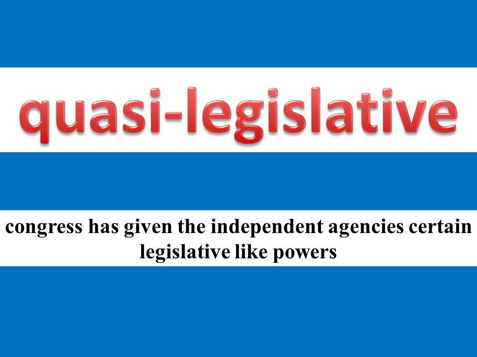 congress has given the independent agencies certain legislative like powers