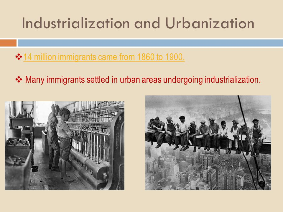 Industrialization and Urbanization 14 million immigrants came from 1860 to 1900. Many immigrants settled in urban areas undergoing industrialization.