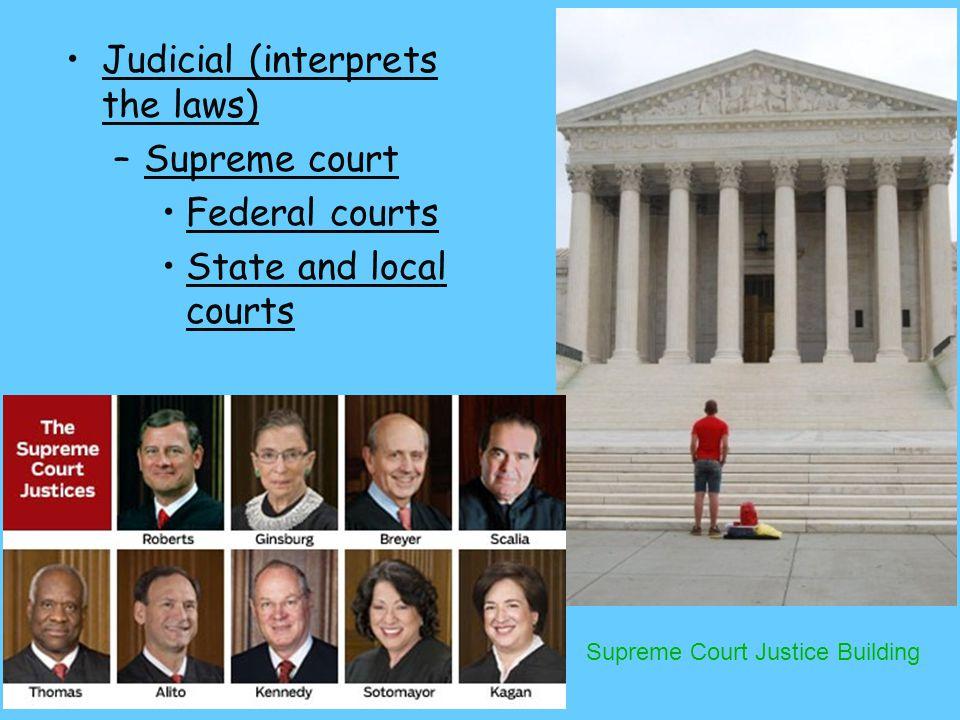 Judicial (interprets the laws) –Supreme court Federal courts State and local courts Supreme Court Justice Building
