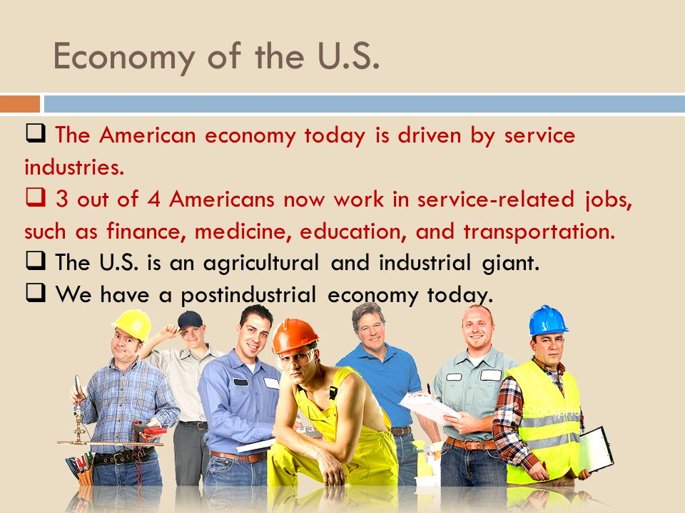 Economy of the U.S. The American economy today is driven by service industries. 3 out of 4 Americans now work in service-related jobs, such as finance