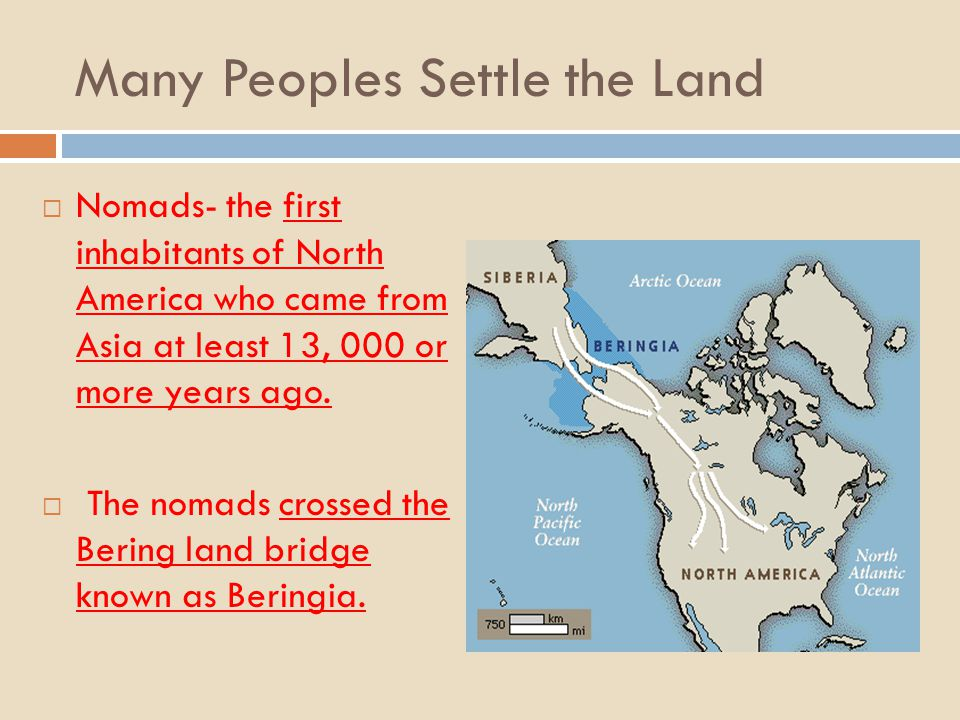 Many Peoples Settle the Land Nomads- the first inhabitants of North America who came from Asia at least 13, 000 or more years ago. The nomads crossed