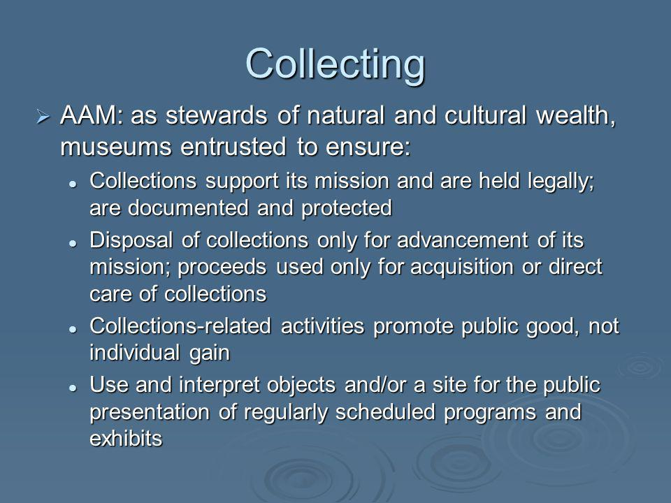 Collecting AAM: as stewards of natural and cultural wealth, museums entrusted to ensure: AAM: as stewards of natural and cultural wealth, museums entrusted to ensure: Collections support its mission and are held legally; are documented and protected Collections support its mission and are held legally; are documented and protected Disposal of collections only for advancement of its mission; proceeds used only for acquisition or direct care of collections Disposal of collections only for advancement of its mission; proceeds used only for acquisition or direct care of collections Collections-related activities promote public good, not individual gain Collections-related activities promote public good, not individual gain Use and interpret objects and/or a site for the public presentation of regularly scheduled programs and exhibits Use and interpret objects and/or a site for the public presentation of regularly scheduled programs and exhibits