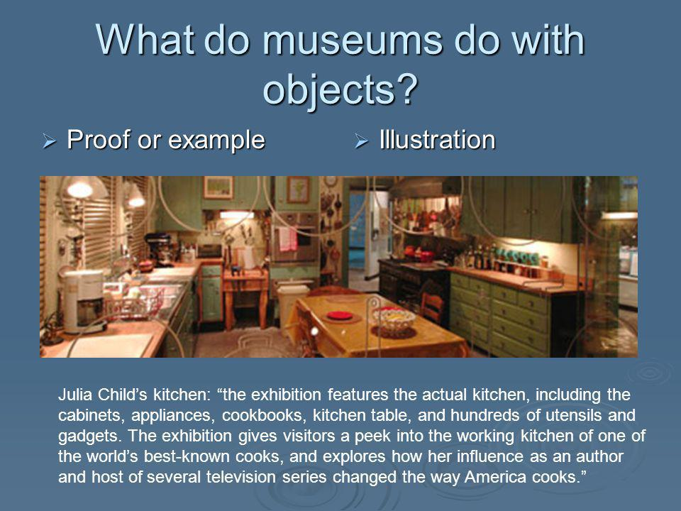 What do museums do with objects? Proof or example Proof or example Illustration Illustration Julia Childs kitchen: the exhibition features the actual