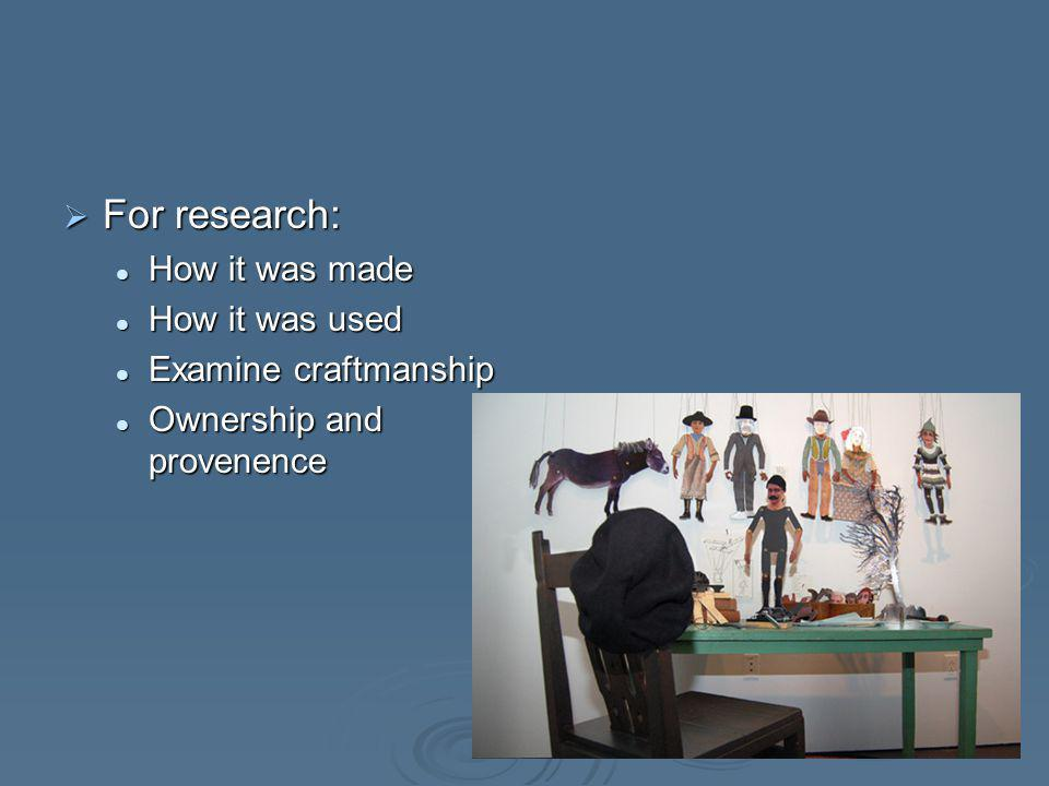 For research: For research: How it was made How it was made How it was used How it was used Examine craftmanship Examine craftmanship Ownership and provenence Ownership and provenence