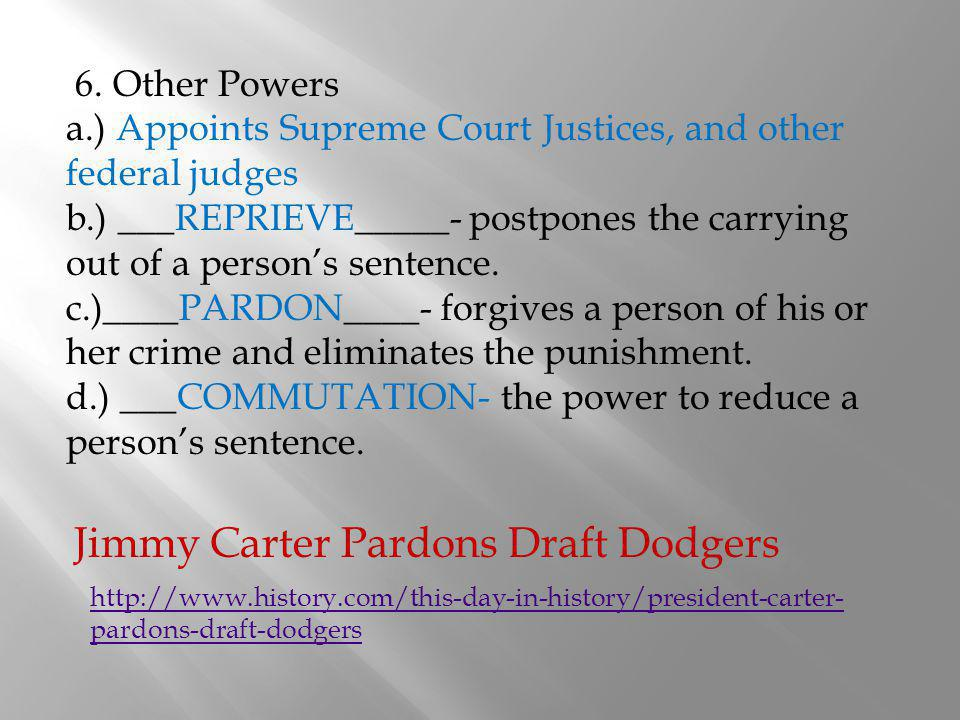 6. Other Powers a.) Appoints Supreme Court Justices, and other federal judges b.) ___REPRIEVE_____- postpones the carrying out of a persons sentence.