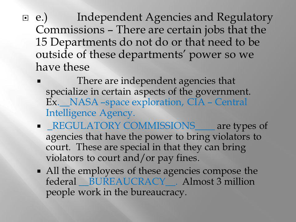 e.)Independent Agencies and Regulatory Commissions – There are certain jobs that the 15 Departments do not do or that need to be outside of these depa