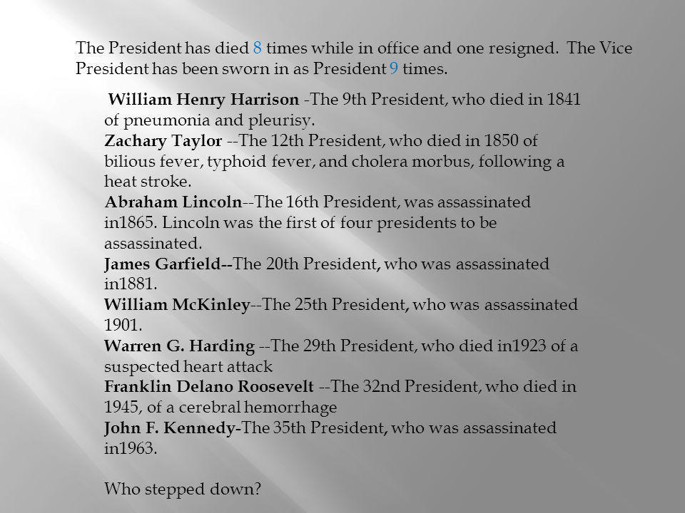 The President has died 8 times while in office and one resigned. The Vice President has been sworn in as President 9 times. William Henry Harrison -Th