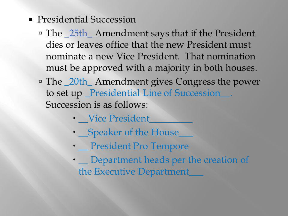 Presidential Succession The _25th_ Amendment says that if the President dies or leaves office that the new President must nominate a new Vice Presiden
