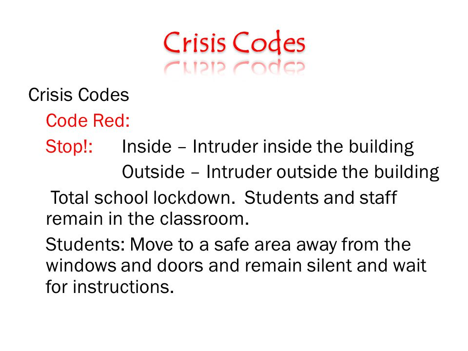Crisis Codes Code Red: Stop!: Inside – Intruder inside the building Outside – Intruder outside the building Total school lockdown.