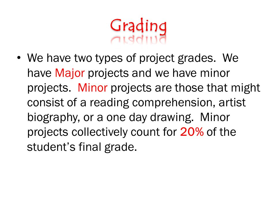 We have two types of project grades. We have Major projects and we have minor projects.