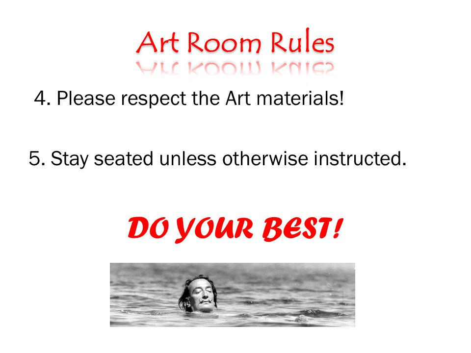 4. Please respect the Art materials! 5. Stay seated unless otherwise instructed. DO YOUR BEST!