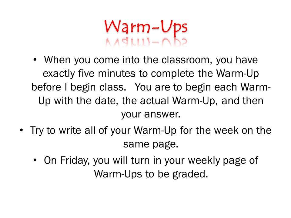 When you come into the classroom, you have exactly five minutes to complete the Warm-Up before I begin class.