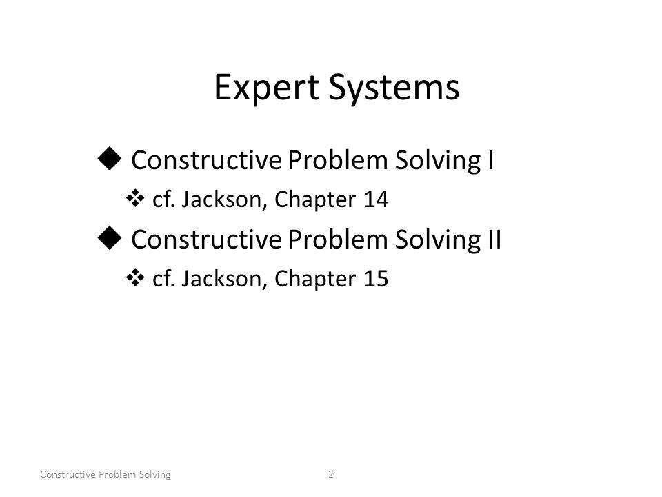 Constructive Problem Solving2 Expert Systems Constructive Problem Solving I cf.