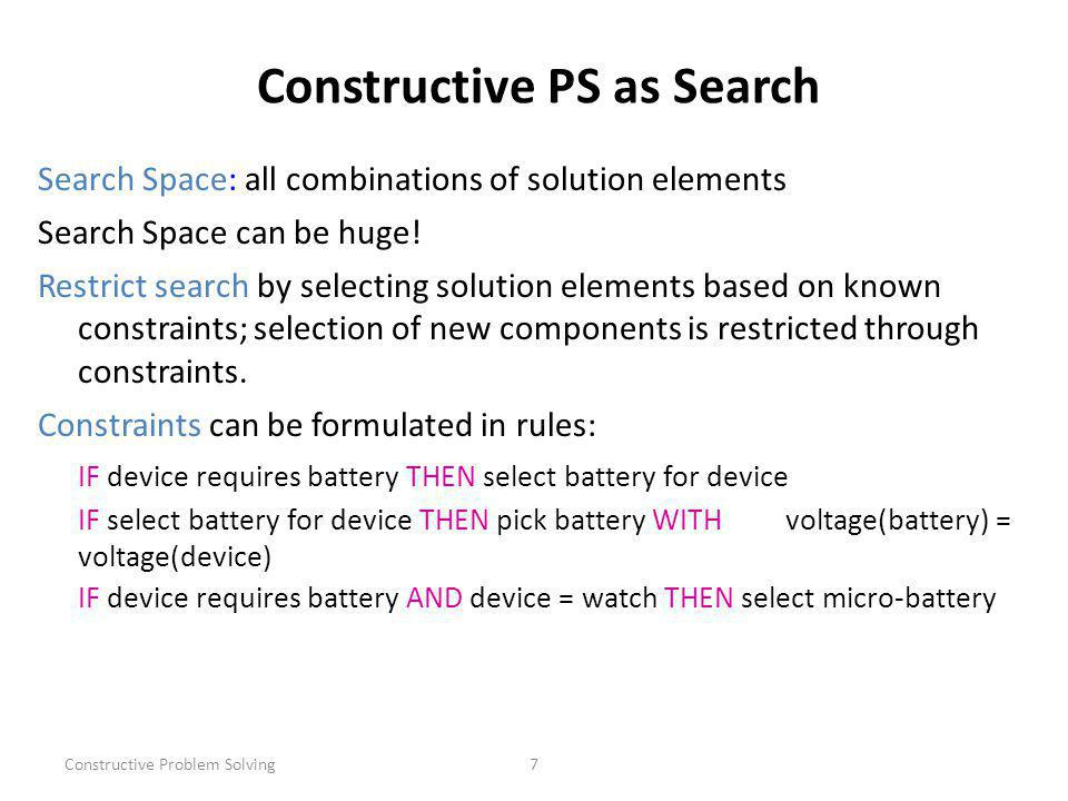 Constructive Problem Solving7 Constructive PS as Search Search Space: all combinations of solution elements Search Space can be huge.