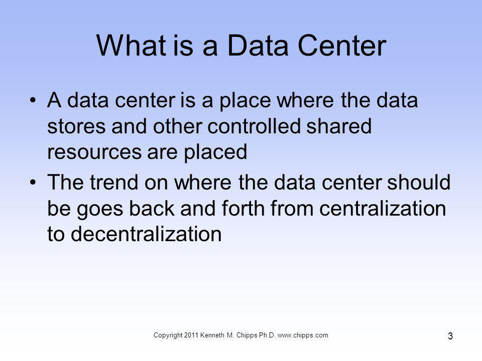 What is a Data Center The argument, to which there is no answer, is between lower cost through centralization as desired by IT and control of resources through decentralization that is desired by the business units One side will win the battle, then the other side Copyright 2011 Kenneth M.
