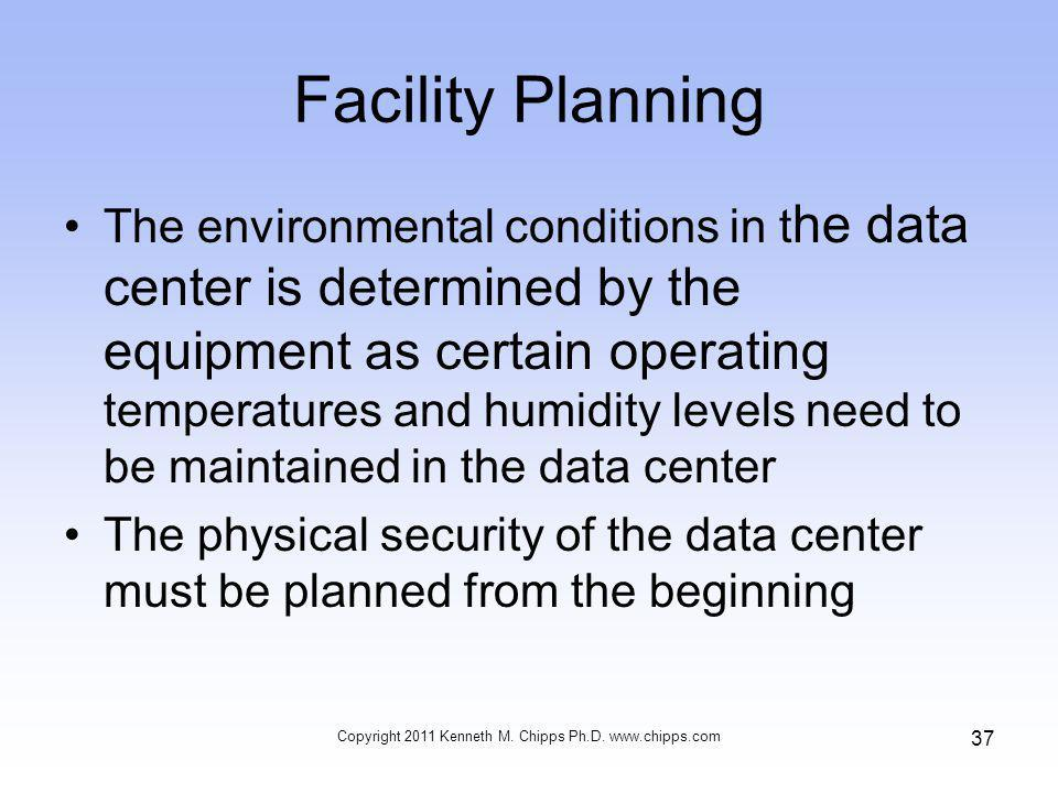 Facility Planning The environmental conditions in t he data center is determined by the equipment as certain operating temperatures and humidity levels need to be maintained in the data center The physical security of the data center must be planned from the beginning Copyright 2011 Kenneth M.
