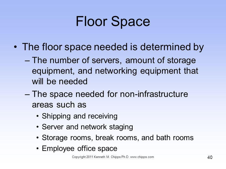 Floor Space The floor space needed is determined by –The number of servers, amount of storage equipment, and networking equipment that will be needed