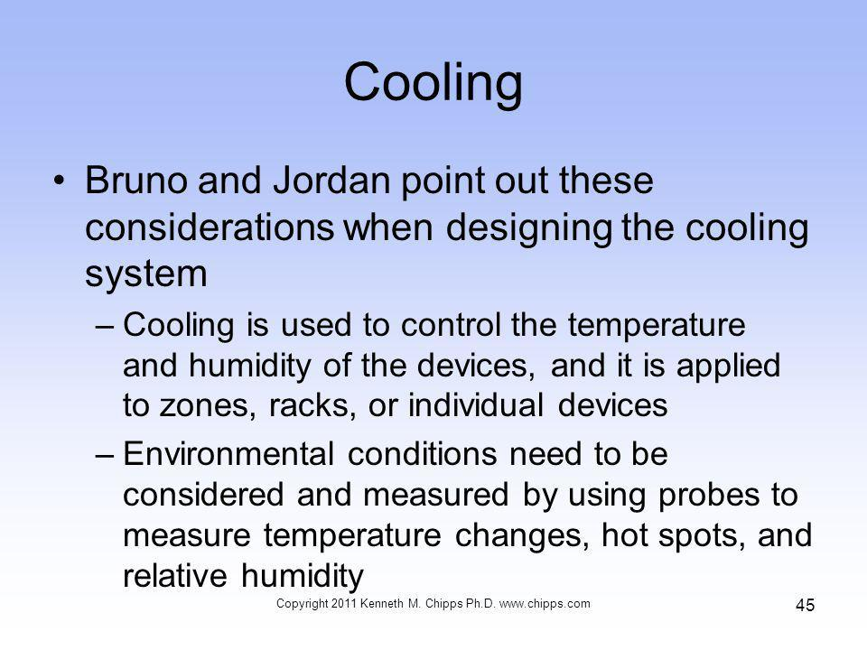 Cooling Bruno and Jordan point out these considerations when designing the cooling system –Cooling is used to control the temperature and humidity of the devices, and it is applied to zones, racks, or individual devices –Environmental conditions need to be considered and measured by using probes to measure temperature changes, hot spots, and relative humidity Copyright 2011 Kenneth M.