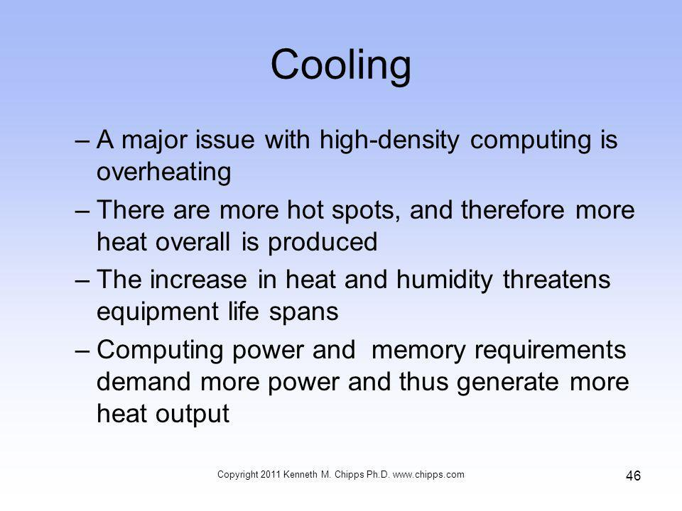 Cooling –A major issue with high-density computing is overheating –There are more hot spots, and therefore more heat overall is produced –The increase in heat and humidity threatens equipment life spans –Computing power and memory requirements demand more power and thus generate more heat output Copyright 2011 Kenneth M.