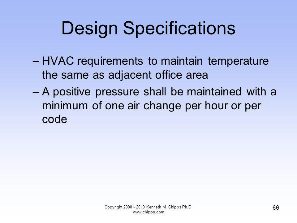 Design Specifications –HVAC requirements to maintain temperature the same as adjacent office area –A positive pressure shall be maintained with a minimum of one air change per hour or per code Copyright Kenneth M.