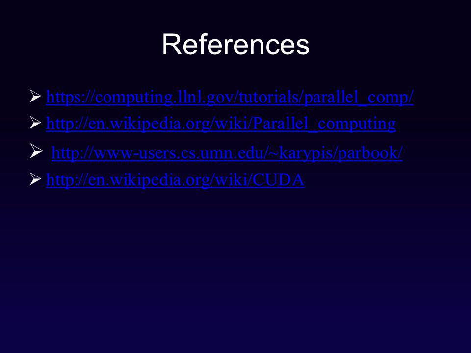 References https://computing.llnl.gov/tutorials/parallel_comp/ http://en.wikipedia.org/wiki/Parallel_computing http://www-users.cs.umn.edu/~karypis/parbook/ http://en.wikipedia.org/wiki/CUDA