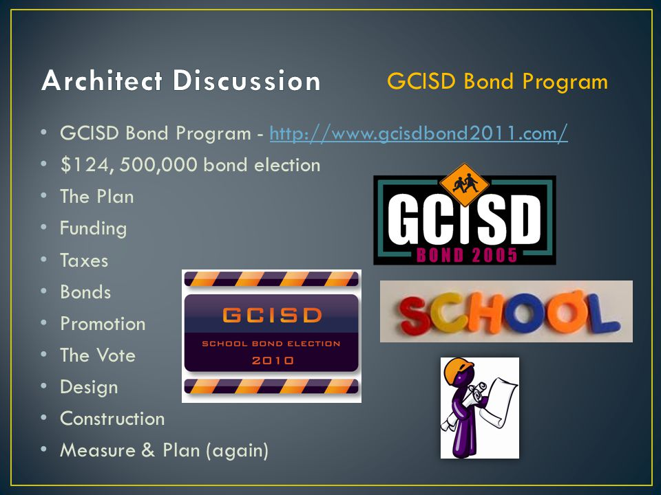 GCISD Bond Program - http://www.gcisdbond2011.com/http://www.gcisdbond2011.com/ $124, 500,000 bond election The Plan Funding Taxes Bonds Promotion The Vote Design Construction Measure & Plan (again) GCISD Bond Program