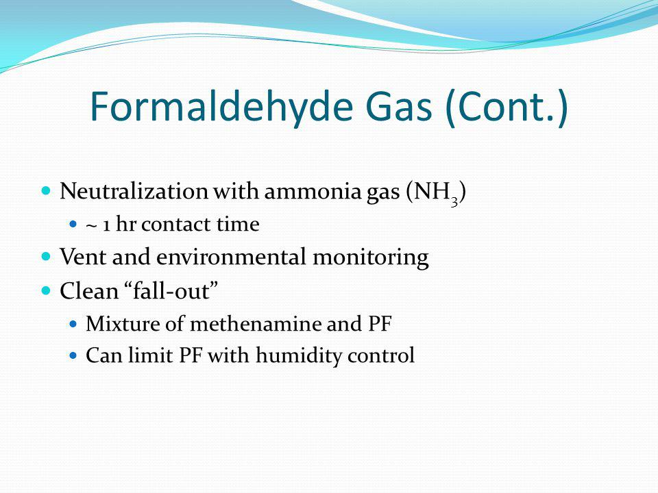 Formaldehyde Gas (Cont.) Neutralization with ammonia gas (NH 3 ) ~ 1 hr contact time Vent and environmental monitoring Clean fall-out Mixture of methe