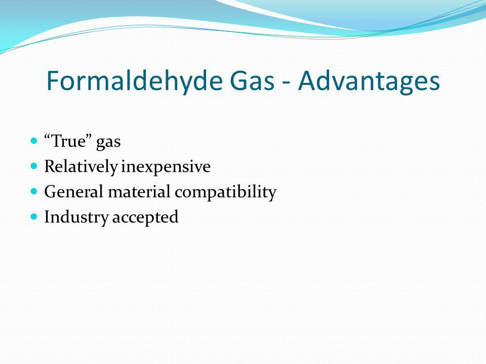 Formaldehyde Gas - Advantages True gas Relatively inexpensive General material compatibility Industry accepted