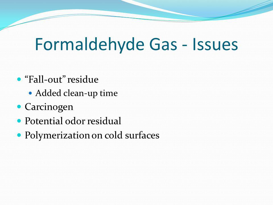 Formaldehyde Gas - Issues Fall-out residue Added clean-up time Carcinogen Potential odor residual Polymerization on cold surfaces