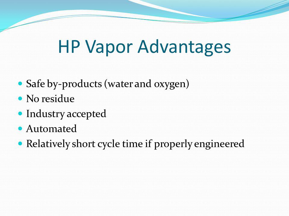 HP Vapor Advantages Safe by-products (water and oxygen) No residue Industry accepted Automated Relatively short cycle time if properly engineered