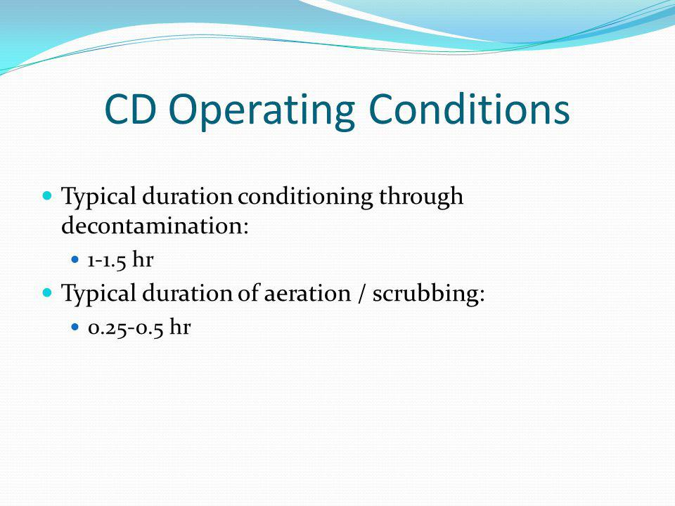 CD Operating Conditions Typical duration conditioning through decontamination: 1-1.5 hr Typical duration of aeration / scrubbing: 0.25-0.5 hr