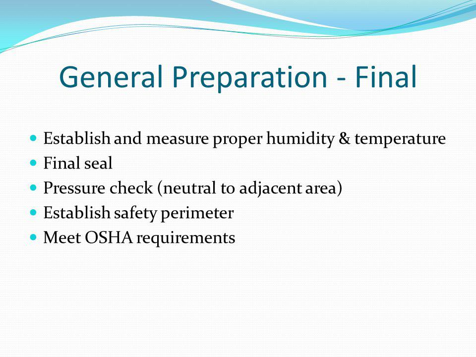 General Preparation - Final Establish and measure proper humidity & temperature Final seal Pressure check (neutral to adjacent area) Establish safety