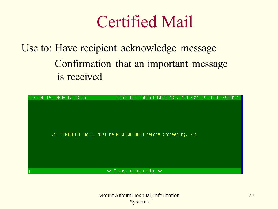 Mount Auburn Hospital, Information Systems 27 Certified Mail Use to: Have recipient acknowledge message Confirmation that an important message is rece