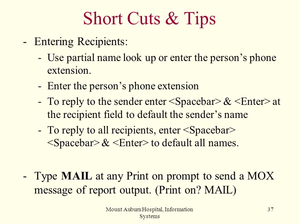 Mount Auburn Hospital, Information Systems 37 Short Cuts & Tips -Entering Recipients: -Use partial name look up or enter the persons phone extension.