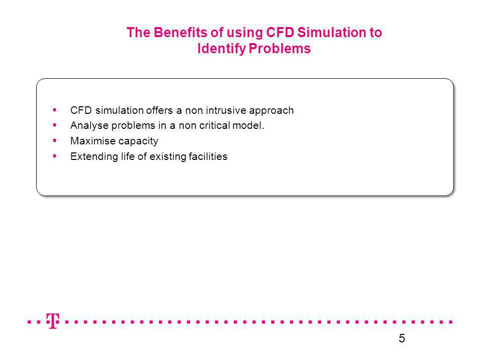 5 The Benefits of using CFD Simulation to Identify Problems CFD simulation offers a non intrusive approach Analyse problems in a non critical model. M