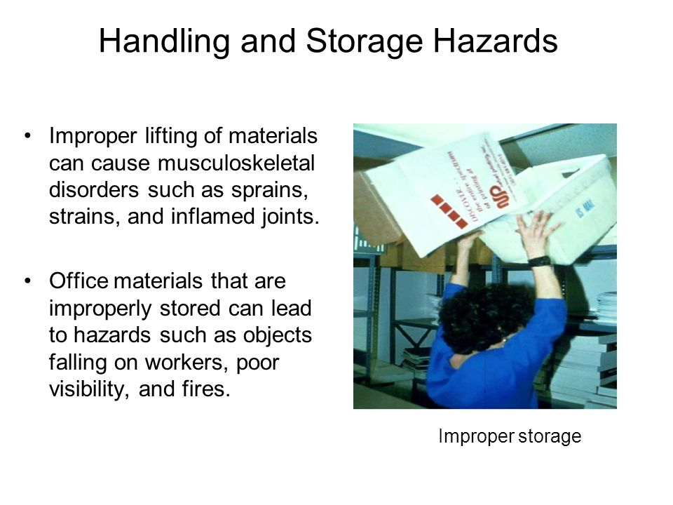 Handling and Storage Hazards Improper lifting of materials can cause musculoskeletal disorders such as sprains, strains, and inflamed joints. Office m