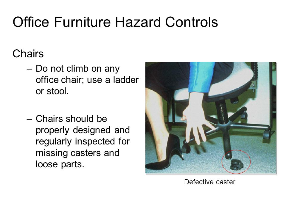 Office Furniture Hazard Controls Chairs –Do not climb on any office chair; use a ladder or stool. –Chairs should be properly designed and regularly in