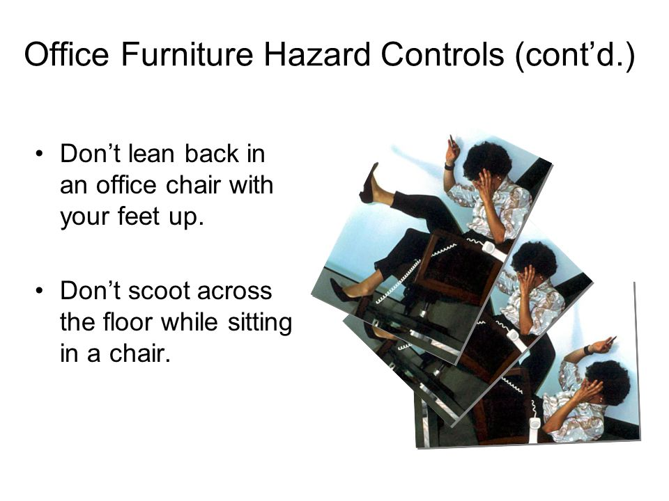 Office Furniture Hazard Controls (contd.) Dont lean back in an office chair with your feet up. Dont scoot across the floor while sitting in a chair.