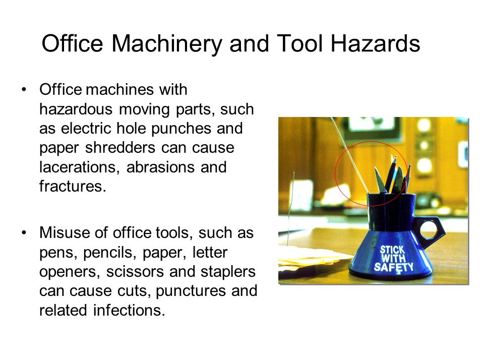 Office Machinery and Tool Hazards Office machines with hazardous moving parts, such as electric hole punches and paper shredders can cause lacerations