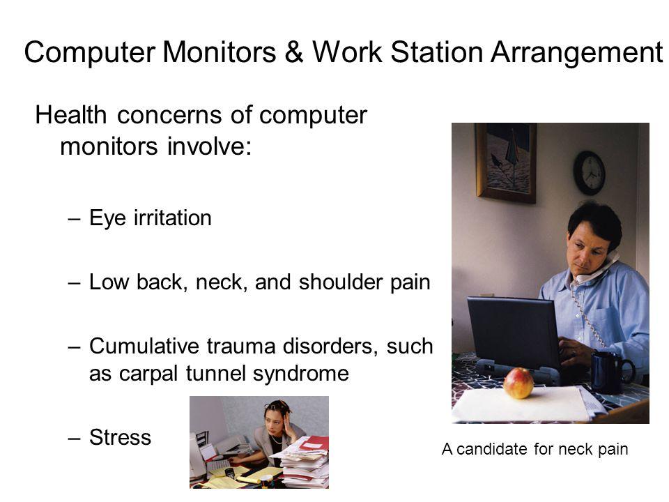 Computer Monitors & Work Station Arrangement Health concerns of computer monitors involve: –Eye irritation –Low back, neck, and shoulder pain –Cumulat