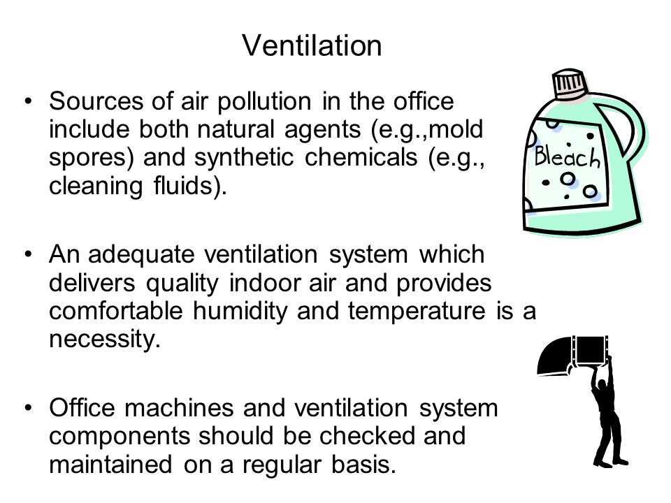 Ventilation Sources of air pollution in the office include both natural agents (e.g.,mold spores) and synthetic chemicals (e.g., cleaning fluids). An