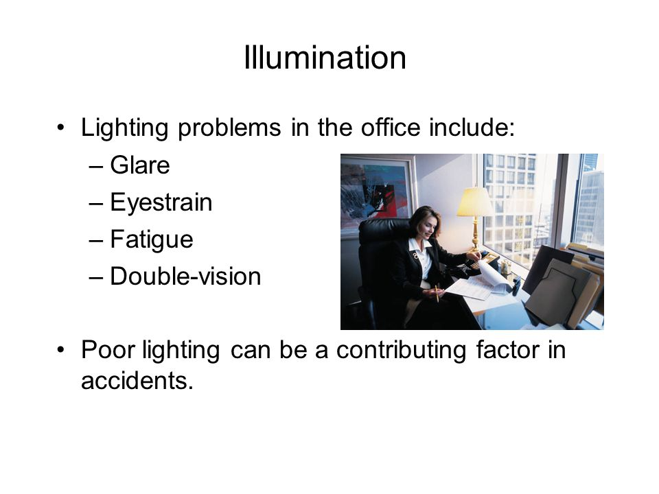 Illumination Lighting problems in the office include: –Glare –Eyestrain –Fatigue –Double-vision Poor lighting can be a contributing factor in accident