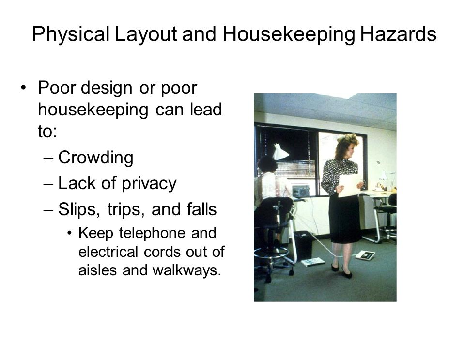 Physical Layout and Housekeeping Hazards Poor design or poor housekeeping can lead to: –Crowding –Lack of privacy –Slips, trips, and falls Keep teleph