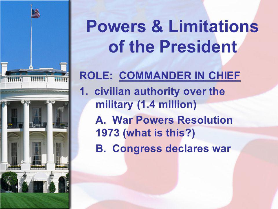 Powers & Limitations of the President ROLE: COMMANDER IN CHIEF 1. civilian authority over the military (1.4 million) A. War Powers Resolution 1973 (wh